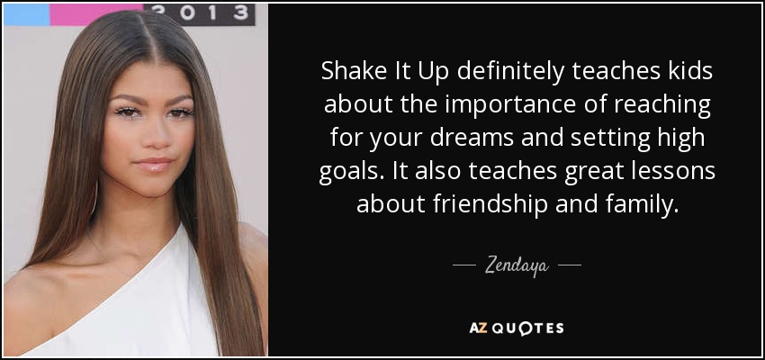 Shake It Up definitely teaches kids about the importance of reaching for your dreams and setting high goals. It also teaches great lessons about friendship and family. - Zendaya