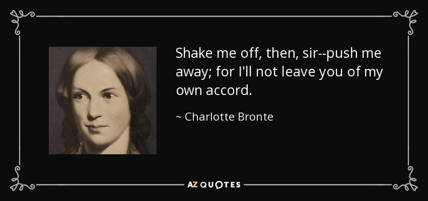 Shake me off, then, sir--push me away; for I'll not leave you of my own accord. - Charlotte Bronte