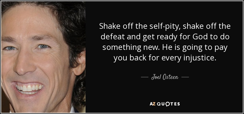 Shake off the self-pity, shake off the defeat and get ready for God to do something new. He is going to pay you back for every injustice. - Joel Osteen