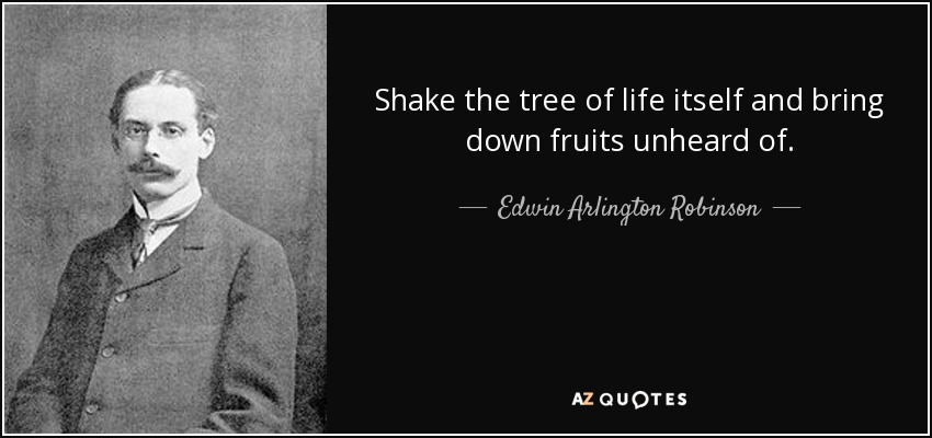 Shake The Tree Of Life Itself And Bring Down Fruits Unheard Of.   Edwin  Arlington