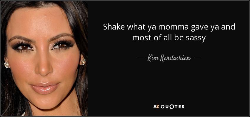 Shake what ya momma gave ya and most of all be sassy - Kim Kardashian