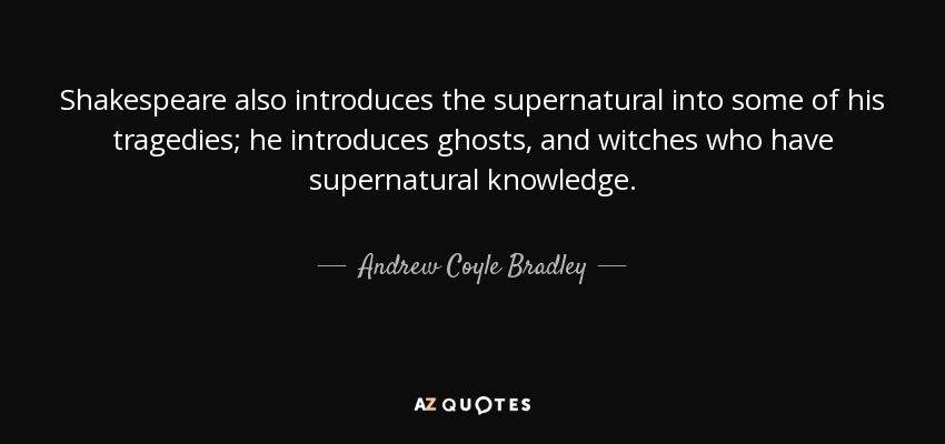 andrew coyle bradley quote shakespeare also introduces the shakespeare also introduces the supernatural into some of his tragedies he introduces ghosts and