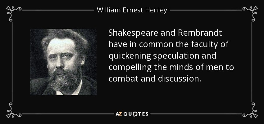 Shakespeare and Rembrandt have in common the faculty of quickening speculation and compelling the minds of men to combat and discussion. - William Ernest Henley