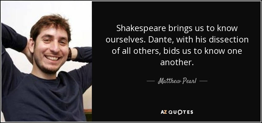 Shakespeare brings us to know ourselves. Dante, with his dissection of all others, bids us to know one another. - Matthew Pearl