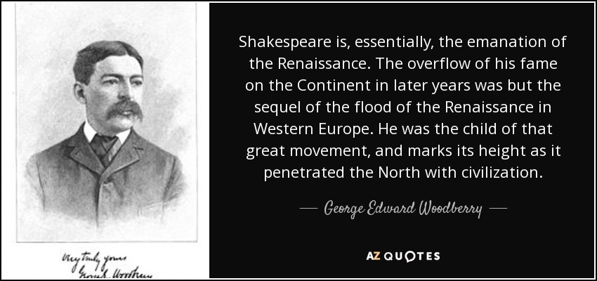 Shakespeare is, essentially, the emanation of the Renaissance. The overflow of his fame on the Continent in later years was but the sequel of the flood of the Renaissance in Western Europe. He was the child of that great movement, and marks its height as it penetrated the North with civilization. - George Edward Woodberry