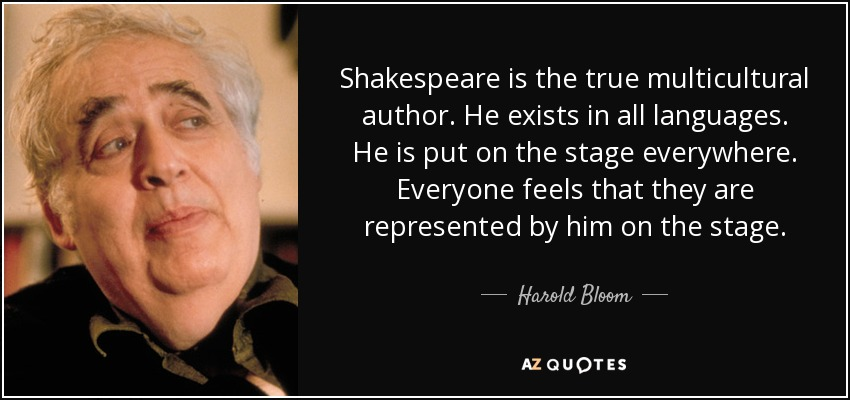 Shakespeare is the true multicultural author. He exists in all languages. He is put on the stage everywhere. Everyone feels that they are represented by him on the stage. - Harold Bloom