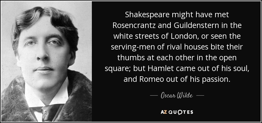 Shakespeare might have met Rosencrantz and Guildenstern in the white streets of London, or seen the serving-men of rival houses bite their thumbs at each other in the open square; but Hamlet came out of his soul, and Romeo out of his passion. - Oscar Wilde