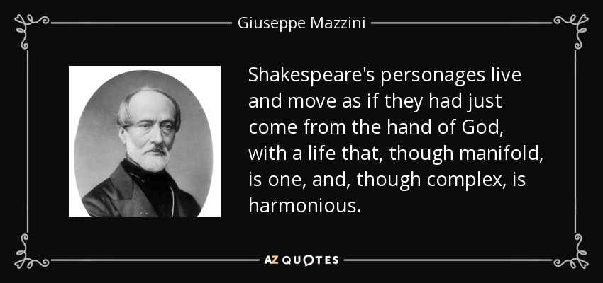 Shakespeare's personages live and move as if they had just come from the hand of God, with a life that, though manifold, is one, and, though complex, is harmonious. - Giuseppe Mazzini