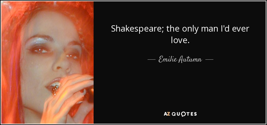 Shakespeare; the only man I'd ever love. - Emilie Autumn