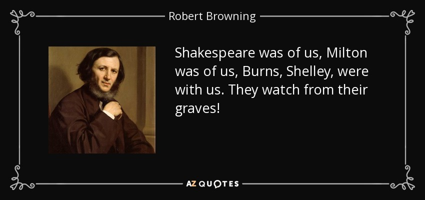 Shakespeare was of us, Milton was of us, Burns, Shelley, were with us. They watch from their graves! - Robert Browning