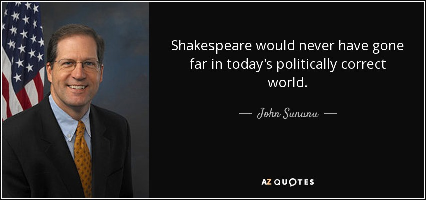 Shakespeare would never have gone far in today's politically correct world. - John Sununu