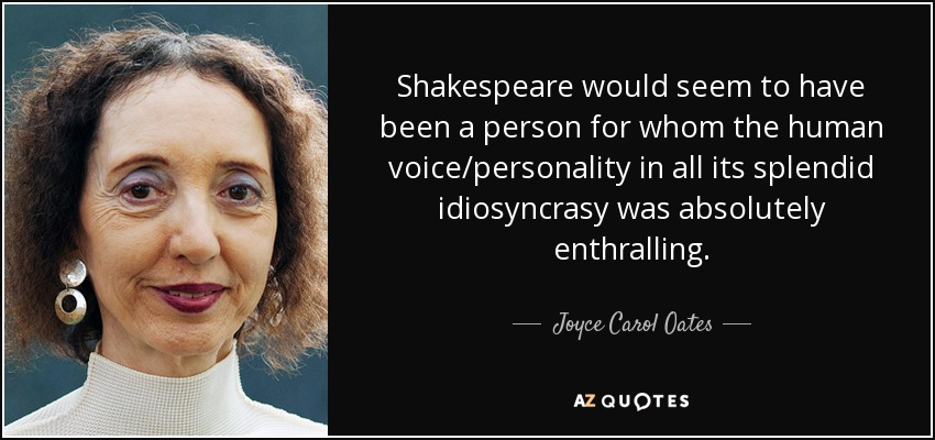 Shakespeare would seem to have been a person for whom the human voice/personality in all its splendid idiosyncrasy was absolutely enthralling. - Joyce Carol Oates