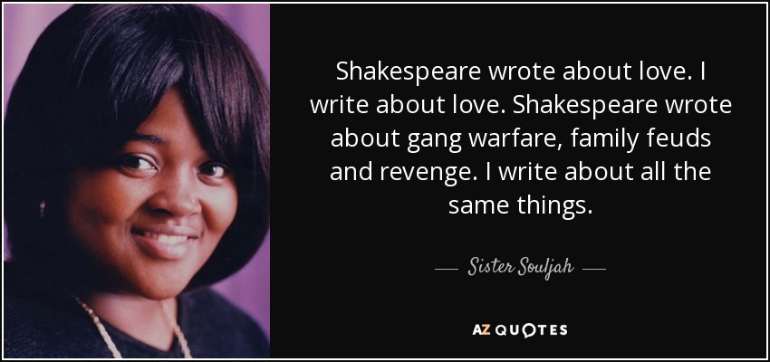 Shakespeare wrote about love. I write about love. Shakespeare wrote about gang warfare, family feuds and revenge. I write about all the same things. - Sister Souljah