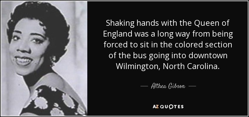 Shaking hands with the Queen of England was a long way from being forced to sit in the colored section of the bus going into downtown Wilmington, North Carolina. - Althea Gibson