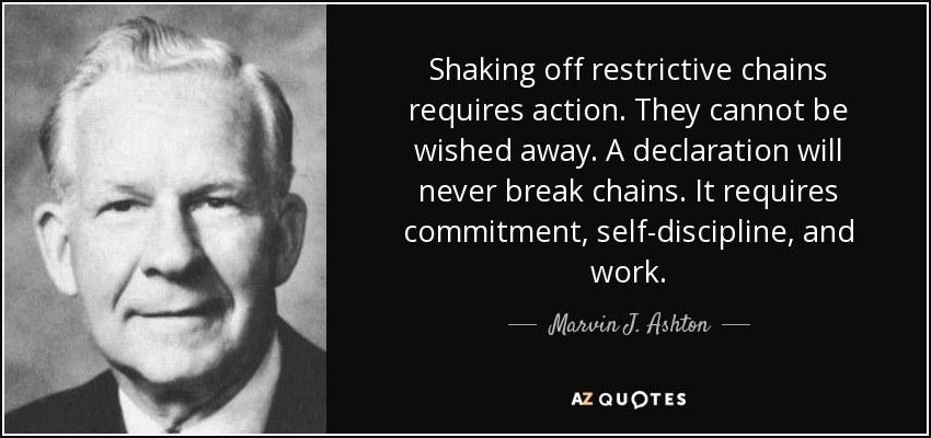 Shaking off restrictive chains requires action. They cannot be wished away. A declaration will never break chains. It requires commitment, self-discipline, and work. - Marvin J. Ashton