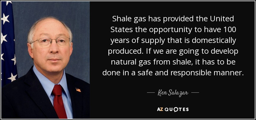 Shale gas has provided the United States the opportunity to have 100 years of supply that is domestically produced. If we are going to develop natural gas from shale, it has to be done in a safe and responsible manner. - Ken Salazar