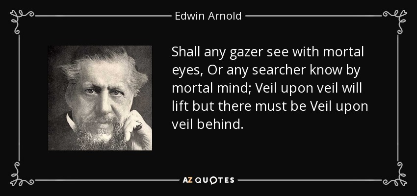 Shall any gazer see with mortal eyes, Or any searcher know by mortal mind; Veil upon veil will lift but there must be Veil upon veil behind. - Edwin Arnold