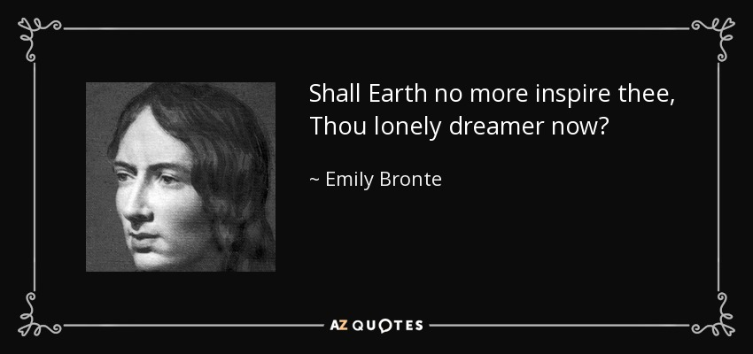 Shall Earth no more inspire thee, Thou lonely dreamer now? - Emily Bronte