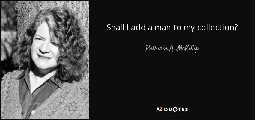 Shall I add a man to my collection? - Patricia A. McKillip
