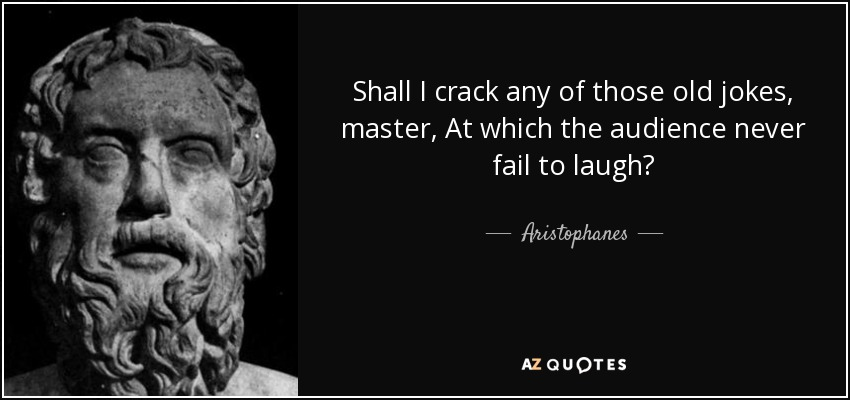 Shall I crack any of those old jokes, master, At which the audience never fail to laugh? - Aristophanes