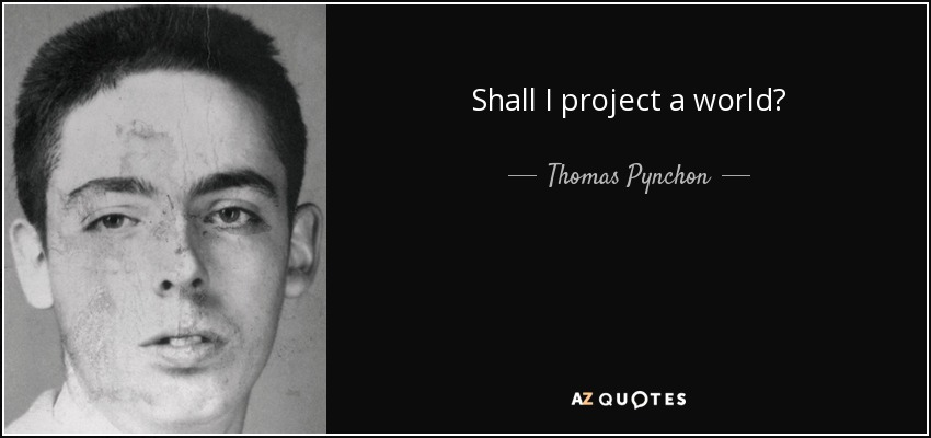 Shall I project a world? - Thomas Pynchon