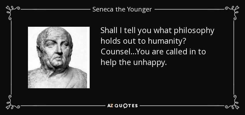 Shall I tell you what philosophy holds out to humanity? Counsel...You are called in to help the unhappy. - Seneca the Younger