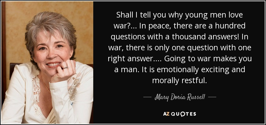 Shall I tell you why young men love war? . . . In peace, there are a hundred questions with a thousand answers! In war, there is only one question with one right answer. . . . Going to war makes you a man. It is emotionally exciting and morally restful. - Mary Doria Russell
