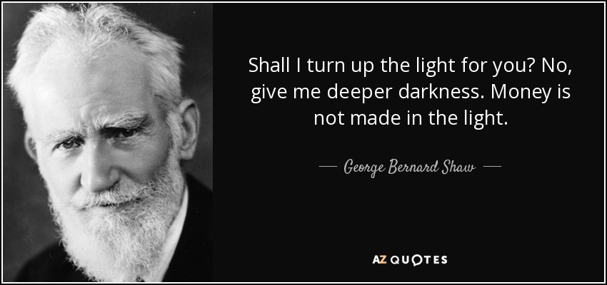 Shall I turn up the light for you? No, give me deeper darkness. Money is not made in the light. - George Bernard Shaw