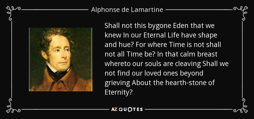 Shall not this bygone Eden that we knew In our Eternal Life have shape and hue? For where Time is not shall not all Time be? In that calm breast whereto our souls are cleaving Shall we not find our loved ones beyond grieving About the hearth-stone of Eternity? - Alphonse de Lamartine