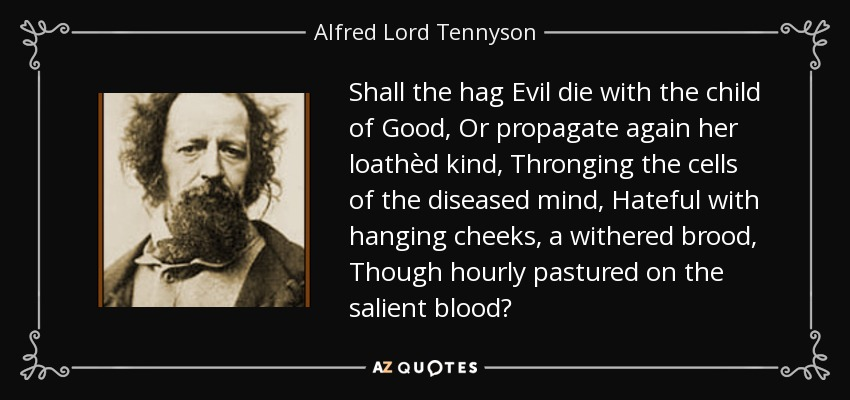 Shall the hag Evil die with the child of Good, Or propagate again her loathèd kind, Thronging the cells of the diseased mind, Hateful with hanging cheeks, a withered brood, Though hourly pastured on the salient blood? - Alfred Lord Tennyson