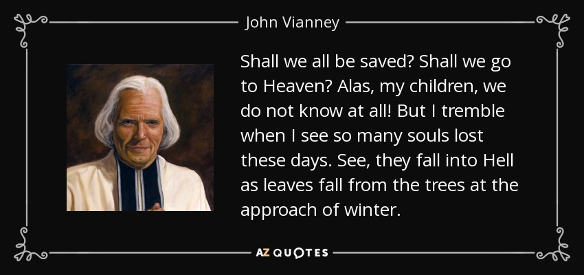 Shall we all be saved? Shall we go to Heaven? Alas, my children, we do not know at all! But I tremble when I see so many souls lost these days. See, they fall into Hell as leaves fall from the trees at the approach of winter. - John Vianney