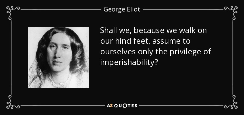 Shall we, because we walk on our hind feet, assume to ourselves only the privilege of imperishability? - George Eliot