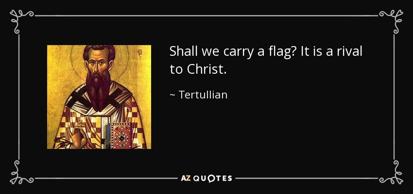 Shall we carry a flag? It is a rival to Christ. - Tertullian