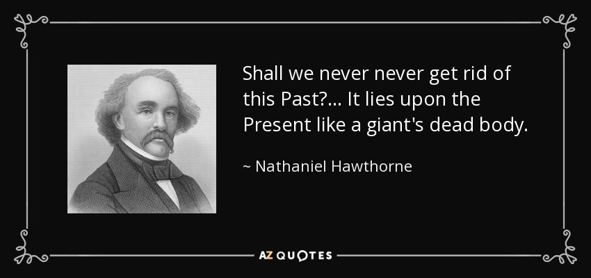 Shall we never never get rid of this Past? ... It lies upon the Present like a giant's dead body. - Nathaniel Hawthorne
