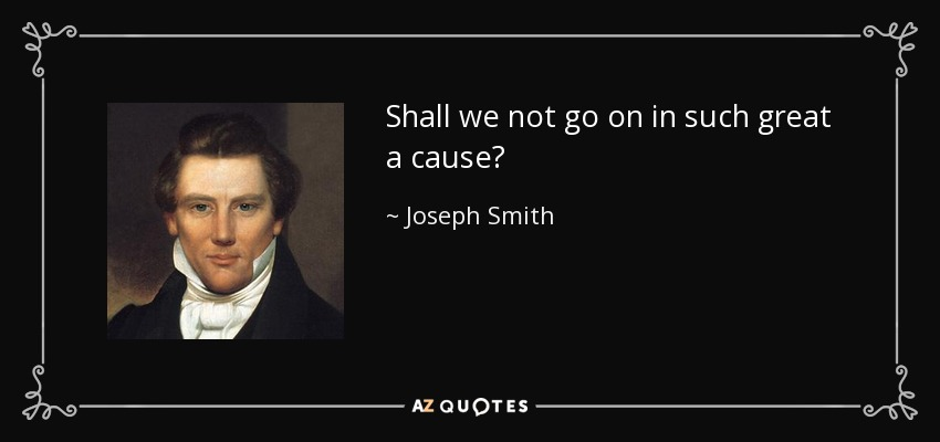 Shall we not go on in such great a cause? - Joseph Smith, Jr.