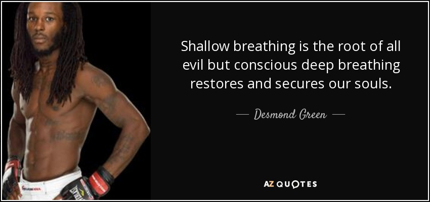 Shallow breathing is the root of all evil but conscious deep breathing restores and secures our souls. - Desmond Green