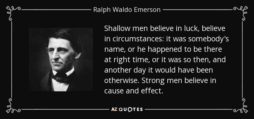 Shallow men believe in luck, believe in circumstances: it was somebody's name, or he happened to be there at right time, or it was so then, and another day it would have been otherwise. Strong men believe in cause and effect. - Ralph Waldo Emerson