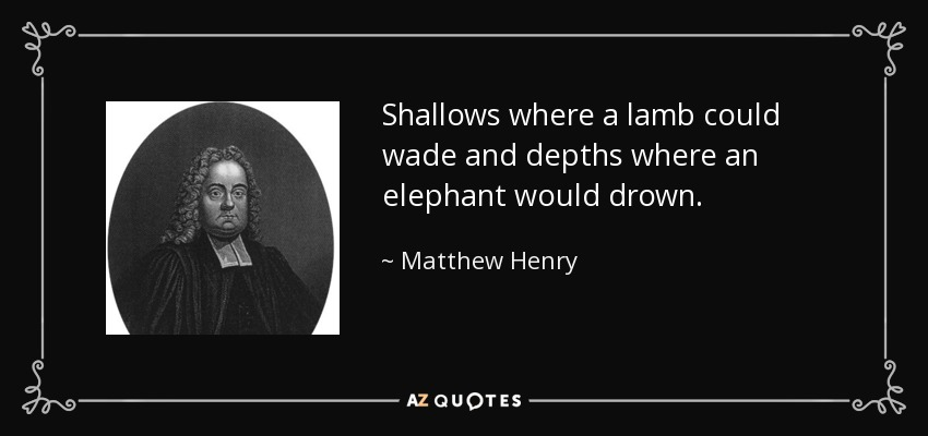 Shallows where a lamb could wade and depths where an elephant would drown. - Matthew Henry
