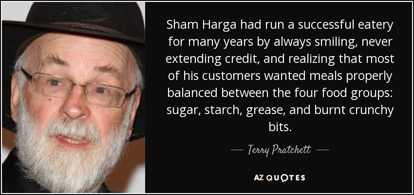 Sham Harga had run a successful eatery for many years by always smiling, never extending credit, and realizing that most of his customers wanted meals properly balanced between the four food groups: sugar, starch, grease, and burnt crunchy bits. - Terry Pratchett