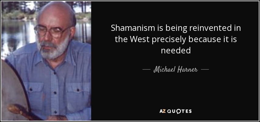 Shamanism is being reinvented in the West precisely because it is needed - Michael Harner