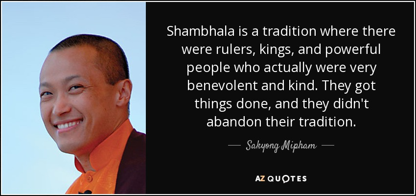 Shambhala is a tradition where there were rulers, kings, and powerful people who actually were very benevolent and kind. They got things done, and they didn't abandon their tradition. - Sakyong Mipham