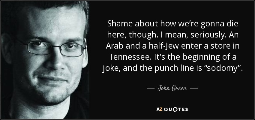 "Shame about how we're gonna die here, though. I mean, seriously. An Arab and a half-Jew enter a store in Tennessee. It's the beginning of a joke, and the punch line is ""sodomy''. - John Green"