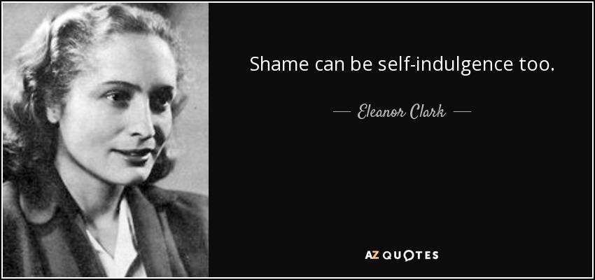 Shame can be self-indulgence too. - Eleanor Clark