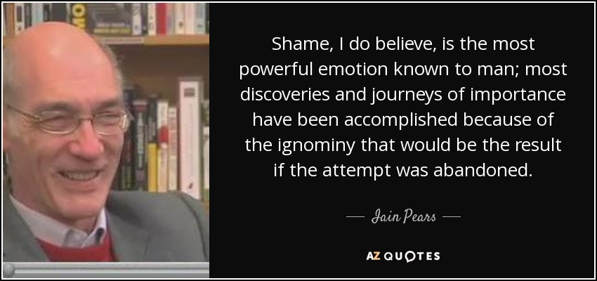 Shame, I do believe, is the most powerful emotion known to man; most discoveries and journeys of importance have been accomplished because of the ignominy that would be the result if the attempt was abandoned. - Iain Pears