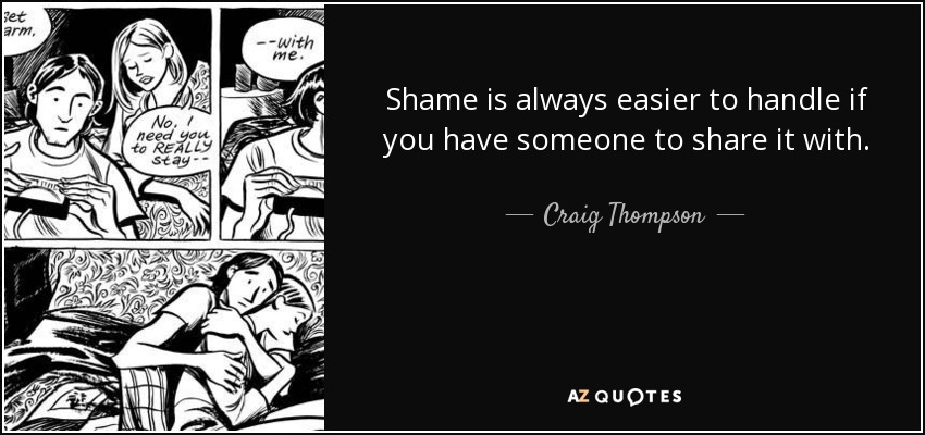 Shame is always easier to handle if you have someone to share it with. - Craig Thompson