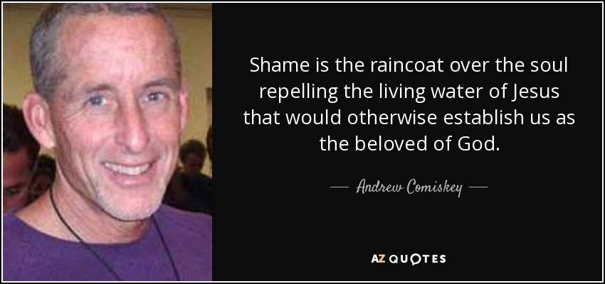 Shame is the raincoat over the soul repelling the living water of Jesus that would otherwise establish us as the beloved of God. - Andrew Comiskey