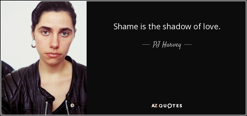 Shame is the shadow of love. - PJ Harvey