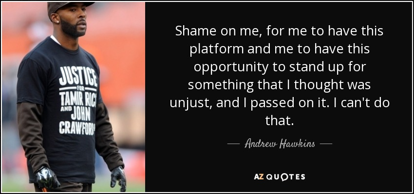 Shame on me, for me to have this platform and me to have this opportunity to stand up for something that I thought was unjust, and I passed on it. I can't do that. - Andrew Hawkins