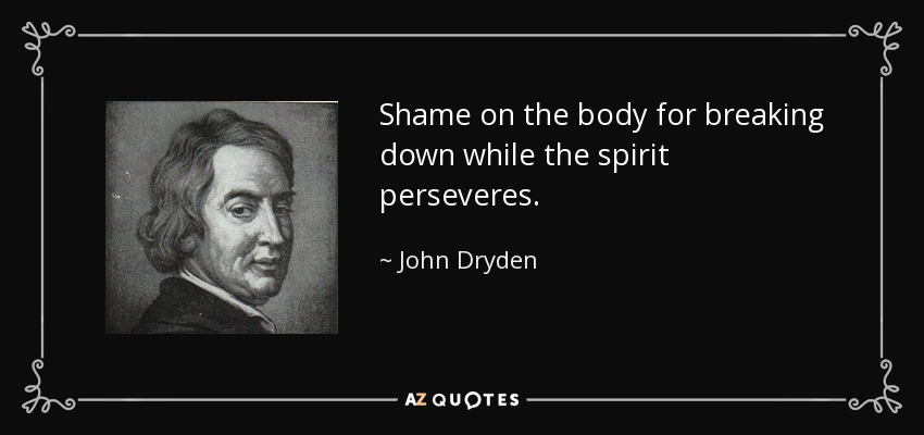 Shame on the body for breaking down while the spirit perseveres. - John Dryden