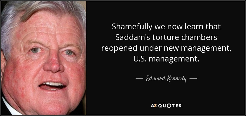 Shamefully we now learn that Saddam's torture chambers reopened under new management, U.S. management. - Edward Kennedy